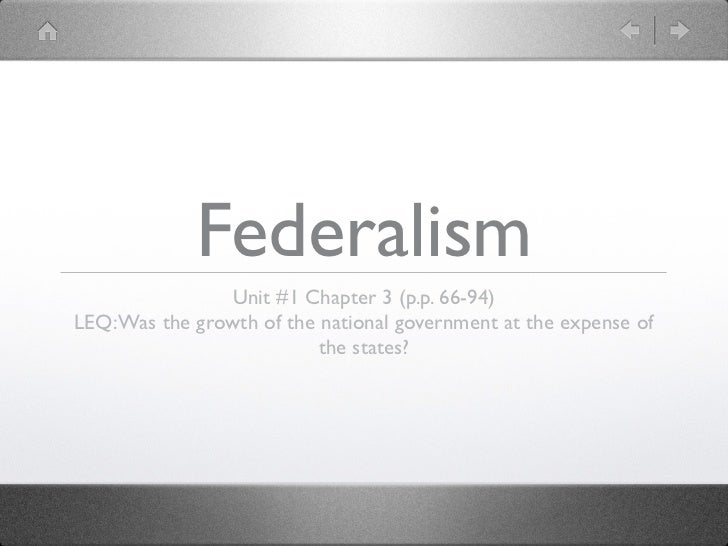 Federalism                Unit #1 Chapter 3 (p.p. 66-94)LEQ: Was the growth of the national government at the expense of  ...