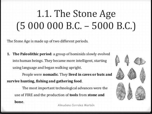 Almudena Corrales Marbán 1.1. The Stone Age (5 000 000 B.C. – 5000 B.C.) The Stone Age is made up of two different periods...