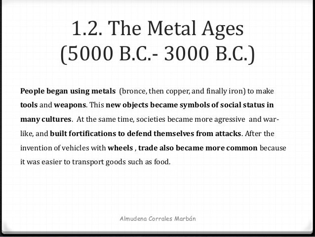 1.2. The Metal Ages (5000 B.C.- 3000 B.C.) Almudena Corrales Marbán People began using metals (bronce, then copper, and fi...