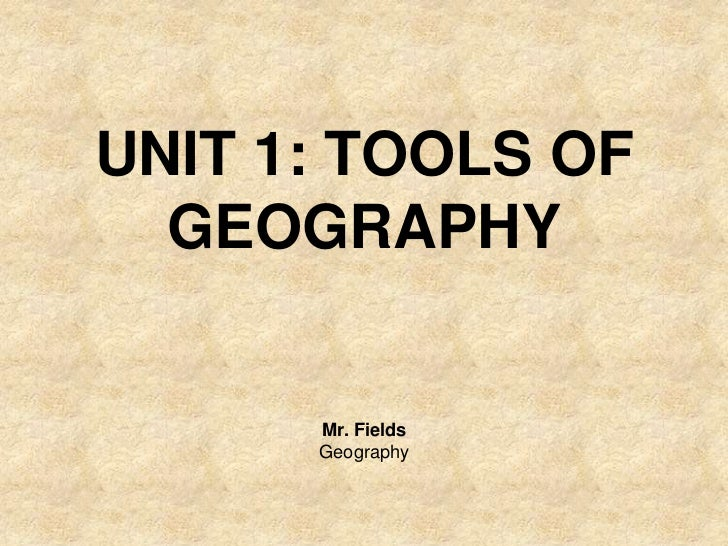 UNIT 1: TOOLS OF  GEOGRAPHY      Mr. Fields      Geography