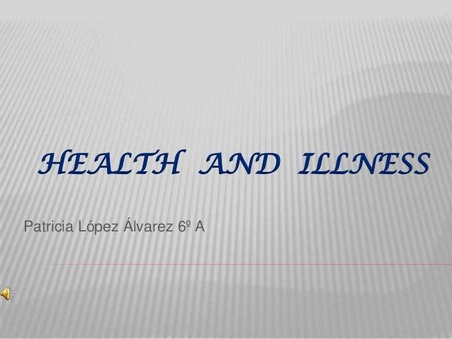 HEALTH AND ILLNESS Patricia López Álvarez 6º A