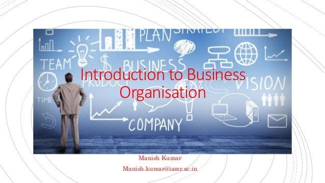 Introduction to Business Organisation Manish Kumar Manish.kumar@iamr.ac.in