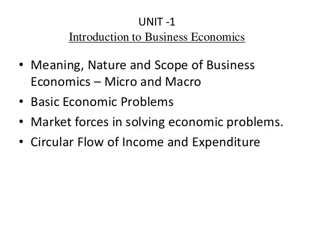 UNIT -1 Introduction to Business Economics • Meaning, Nature and Scope of Business Economics – Micro and Macro • Basic Eco...