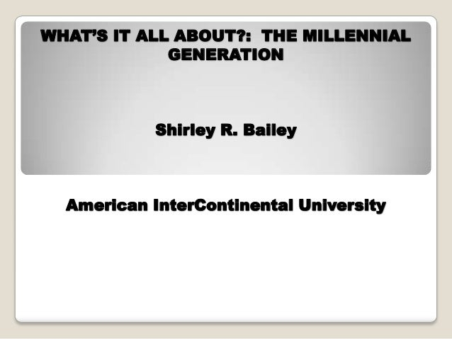 WHAT'S IT ALL ABOUT?: THE MILLENNIAL GENERATION Shirley R. Bailey American InterContinental University