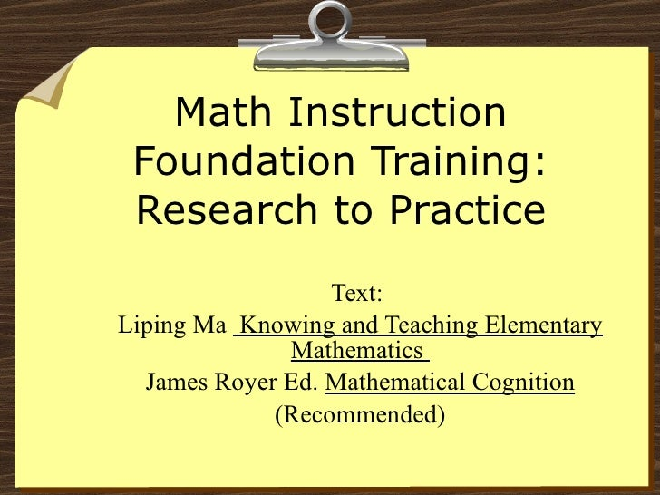 Math Instruction Foundation Training: Research to Practice Text:  Liping Ma  Knowing and Teaching Elementary Mathematics  ...