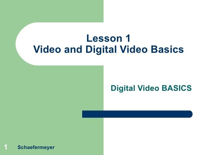 Lesson 1 Video and Digital Video Basics Digital Video BASICS Schaefermeyer