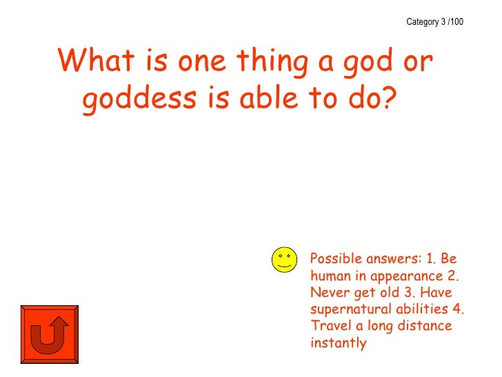 Category 3 /100What is one thing a god or goddess is able to do?                 Possible answers: 1. Be                 h...