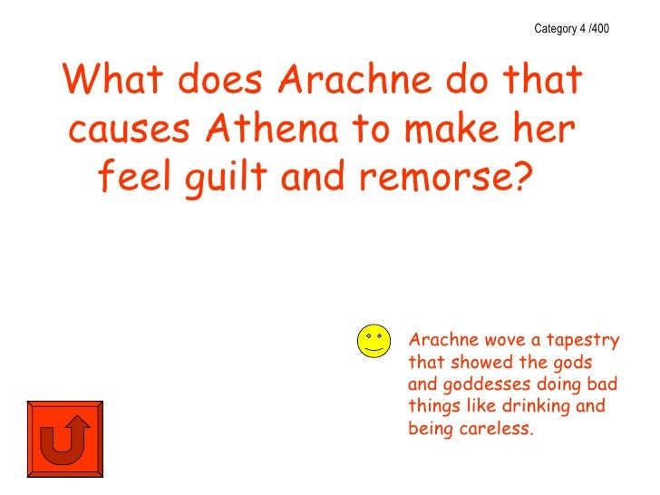 Category 4 /400What does Arachne do thatcauses Athena to make her feel guilt and remorse?                Arachne wove a ta...