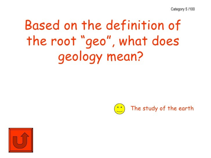 """Category 5 /100Based on the definition ofthe root """"geo"""", what does     geology mean?                 The study of the earth"""
