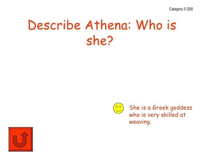 Category 5 /200Describe Athena: Who is         she?               She is a Greek goddess               who is very skilled...