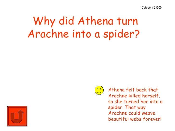 Category 5 /500 Why did Athena turnArachne into a spider?               Athena felt back that               Arachne killed...