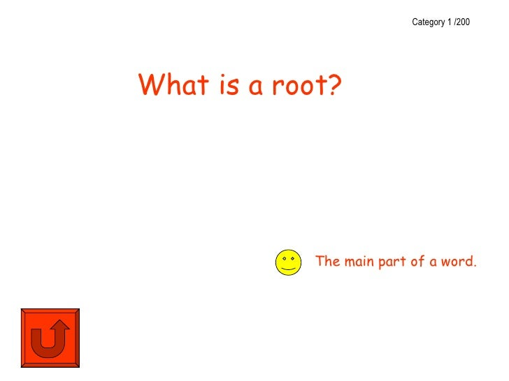 Category 1 /200What is a root?            The main part of a word.