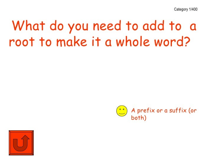 Category 1/400What do you need to add to aroot to make it a whole word?                  A prefix or a suffix (or         ...