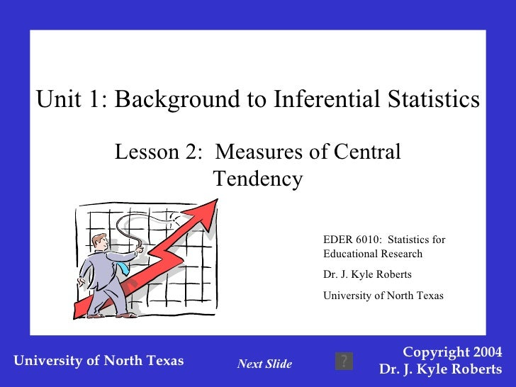 Unit 1: Background to Inferential Statistics Lesson 2:  Measures of Central Tendency EDER 6010:  Statistics for Educationa...