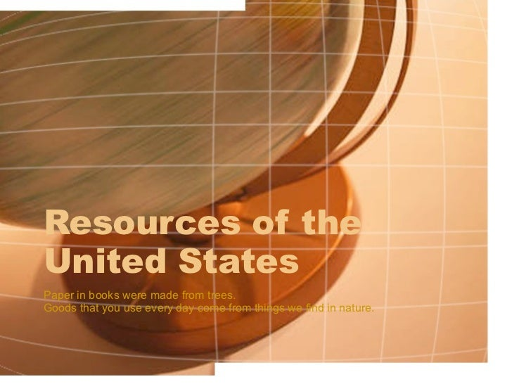 Resources of the  United States Paper in books were made from trees.  Goods that you use every day come from things we fin...