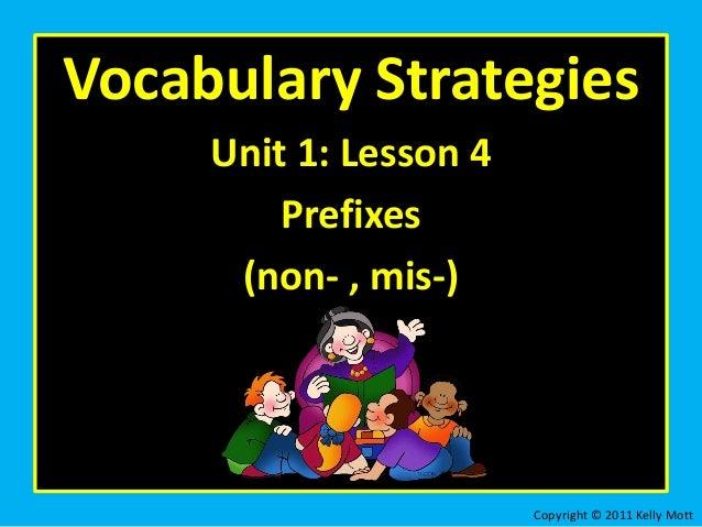 Vocabulary Strategies Unit 1: Lesson 4 Prefixes (non- , mis-) Copyright © 2011 Kelly Mott