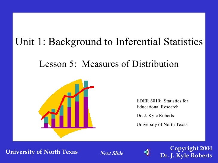 Unit 1: Background to Inferential Statistics Lesson 5:  Measures of Distribution EDER 6010:  Statistics for Educational Re...