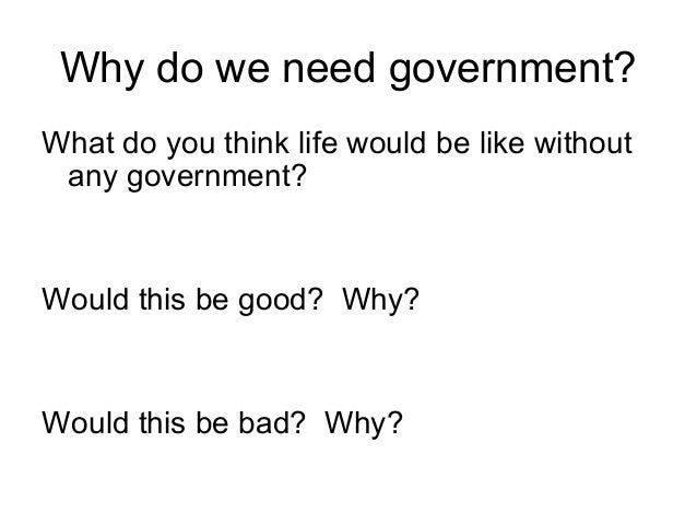 Why do we need government? What do you think life would be like without any government?  Would this be good? Why?  Would t...