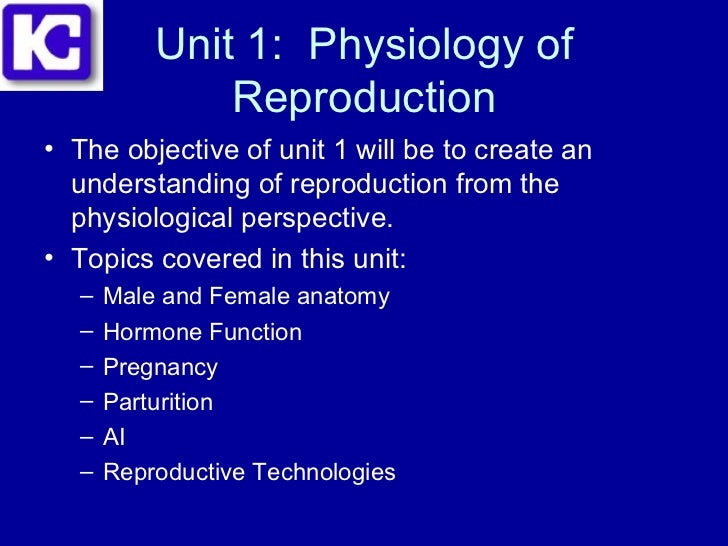 Unit 1:  Physiology of Reproduction <ul><li>The objective of unit 1 will be to create an understanding of reproduction fro...