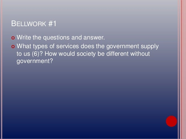 BELLWORK #1  Write the questions and answer.  What types of services does the government supply to us (6)? How would soc...