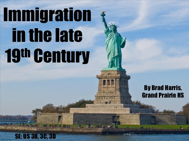 Immigration in the late19 th Century                      By Brad Harris,                     Grand Prairie HS SE: US 3B, ...