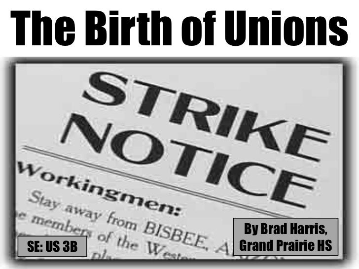 The Birth of Unions             By Brad Harris,SE: US 3B   Grand Prairie HS