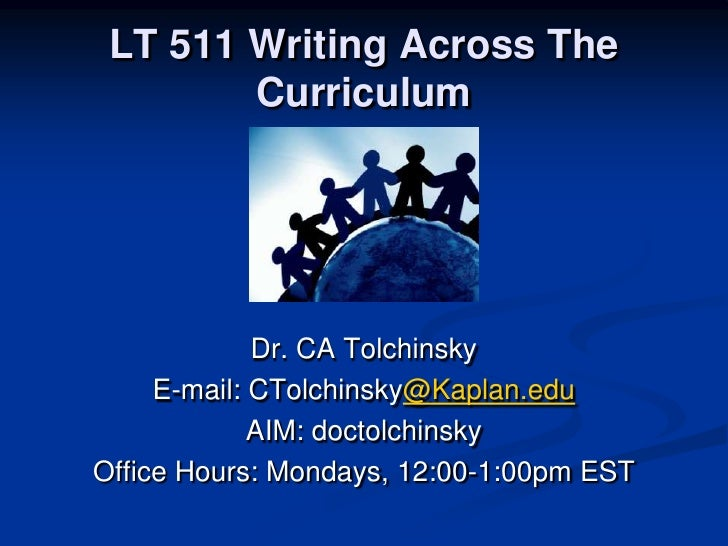 LT 511 Writing Across The Curriculum<br />Dr. CA Tolchinsky<br />E-mail: CTolchinsky@Kaplan.edu<br />AIM: doctolchinsky<br...