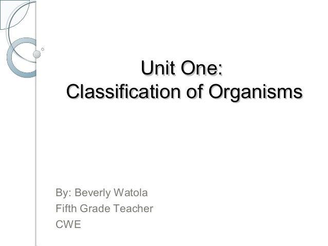 Unit One:Unit One: Classification of OrganismsClassification of Organisms By: Beverly Watola Fifth Grade Teacher CWE