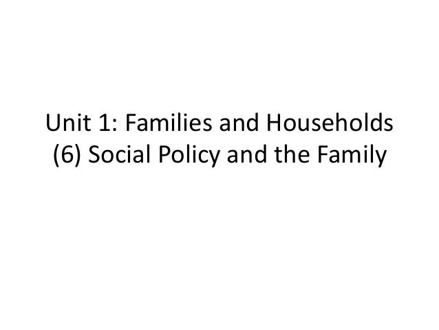 Unit 1: Families and Households (6) Social Policy and the Family