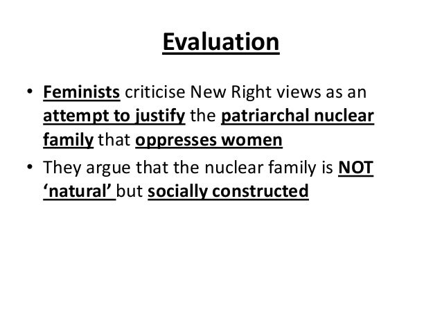 Evaluation • Feminists criticise New Right views as an attempt to justify the patriarchal nuclear family that oppresses wo...