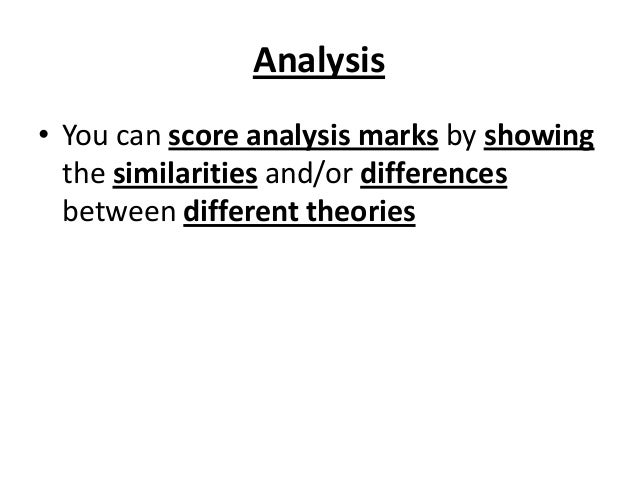 Analysis • You can score analysis marks by showing the similarities and/or differences between different theories