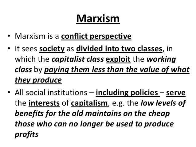 Marxism • Marxism is a conflict perspective • It sees society as divided into two classes, in which the capitalist class e...