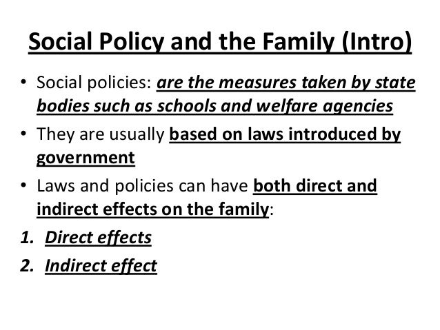 Social Policy and the Family (Intro) • Social policies: are the measures taken by state bodies such as schools and welfare...
