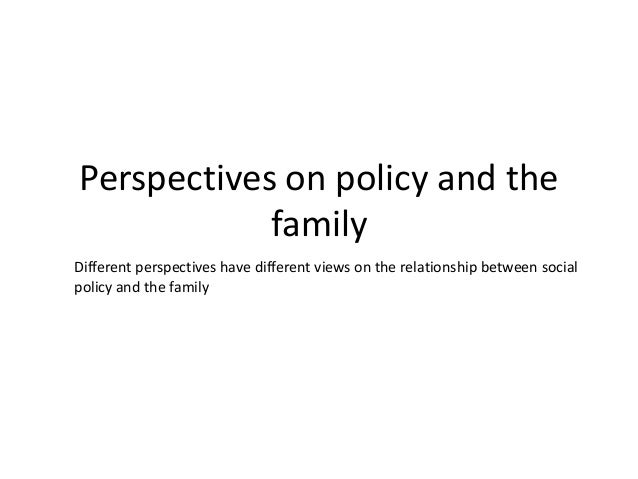 Perspectives on policy and the family Different perspectives have different views on the relationship between social polic...