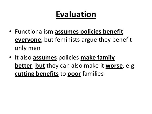 Evaluation • Functionalism assumes policies benefit everyone, but feminists argue they benefit only men • It also assumes ...