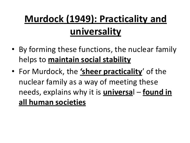 Murdock (1949): Practicality and universality • By forming these functions, the nuclear family helps to maintain social st...