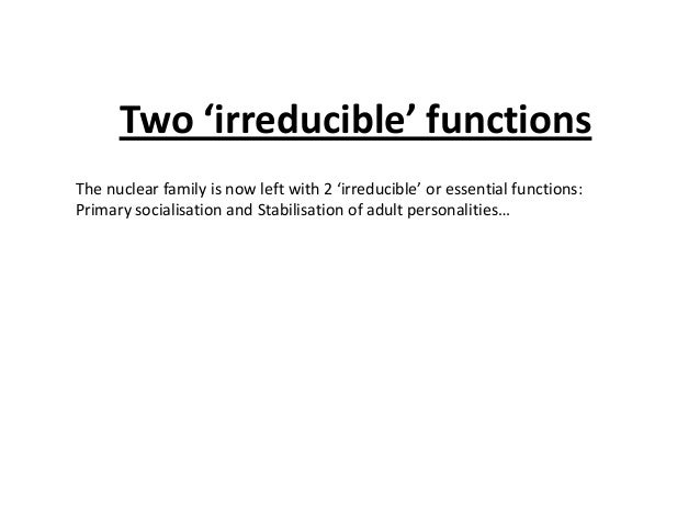 Two 'irreducible' functions The nuclear family is now left with 2 'irreducible' or essential functions: Primary socialisat...