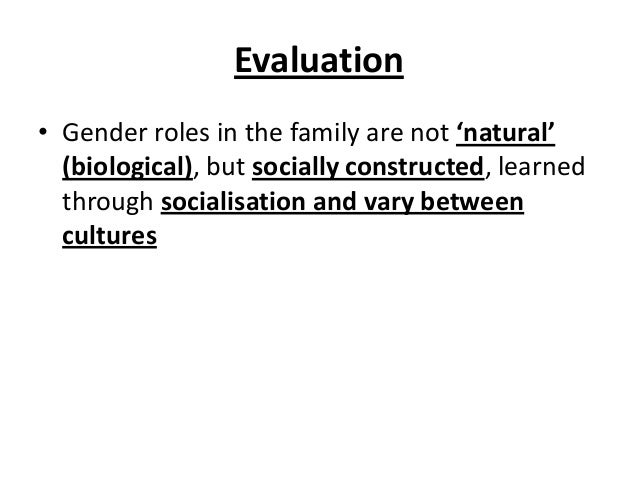 Evaluation • Gender roles in the family are not 'natural' (biological), but socially constructed, learned through socialis...