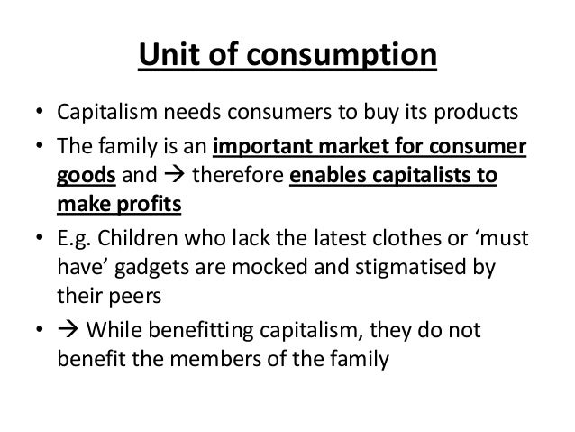 Unit of consumption • Capitalism needs consumers to buy its products • The family is an important market for consumer good...