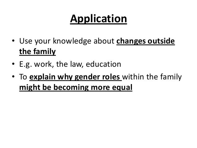 Application • Use your knowledge about changes outside the family • E.g. work, the law, education • To explain why gender ...