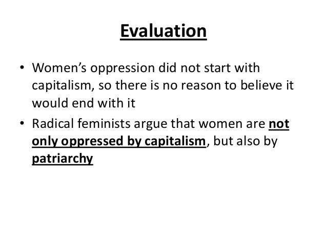 Evaluation • Women's oppression did not start with capitalism, so there is no reason to believe it would end with it • Rad...