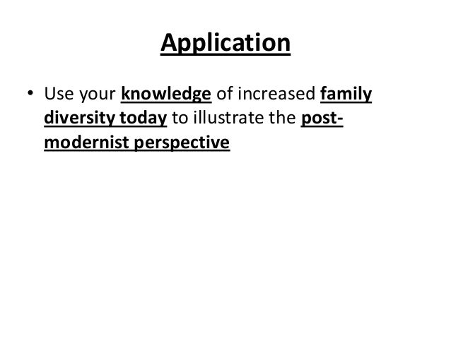 Application • Use your knowledge of increased family diversity today to illustrate the post- modernist perspective