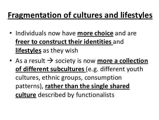 Fragmentation of cultures and lifestyles • Individuals now have more choice and are freer to construct their identities an...
