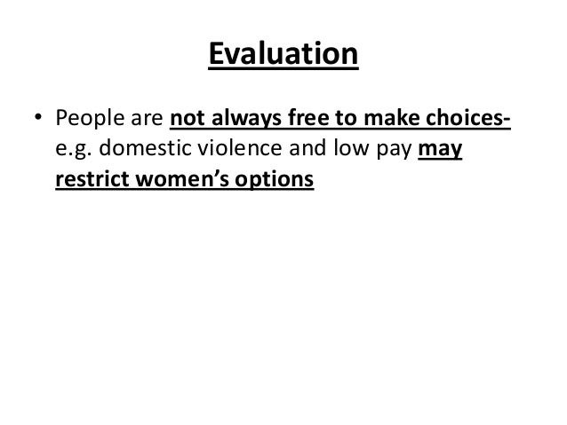 Evaluation • People are not always free to make choices- e.g. domestic violence and low pay may restrict women's options