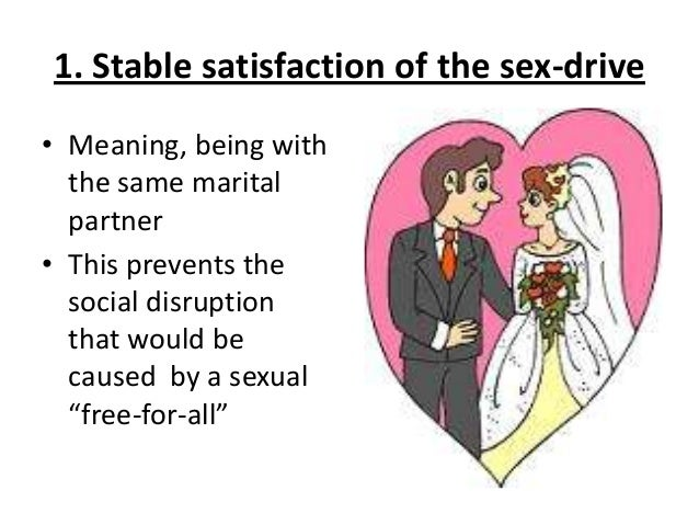 1. Stable satisfaction of the sex-drive • Meaning, being with the same marital partner • This prevents the social disrupti...
