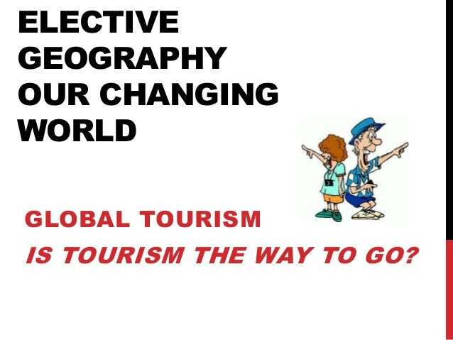 ELECTIVE GEOGRAPHY OUR CHANGING WORLD GLOBAL TOURISM  IS TOURISM THE WAY TO GO?