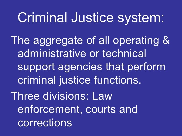 Criminal Justice system: <ul><li>The aggregate of all operating & administrative or technical support agencies that perfor...