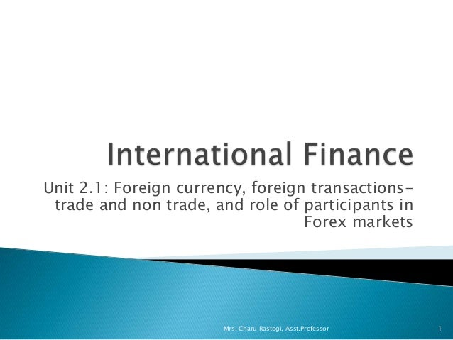 Unit 2.1: Foreign currency, foreign transactions-trade and non trade, and role of participants inForex markets1Mrs. Charu ...