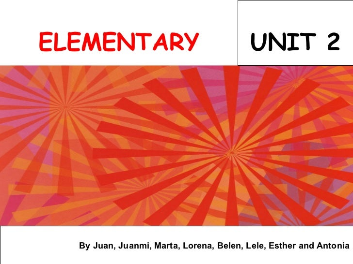 UNIT 2 By Juan, Juanmi, Marta, Lorena, Belen, Lele, Esther and Antonia ELEMENTARY