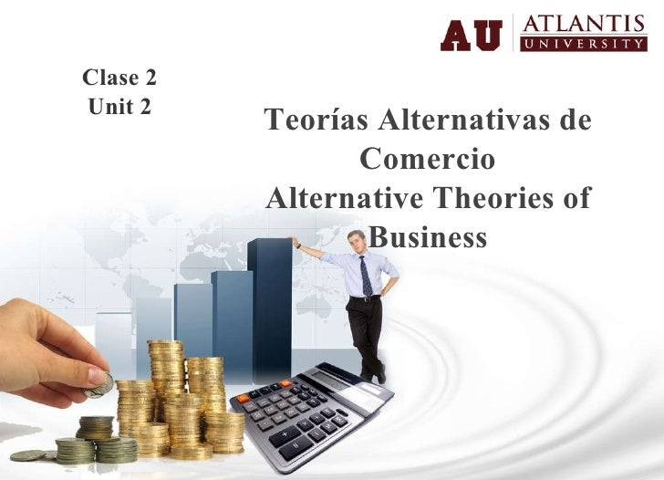 Teorías Alternativas de Comercio Alternative Theories of Business Clase 2 Unit 2